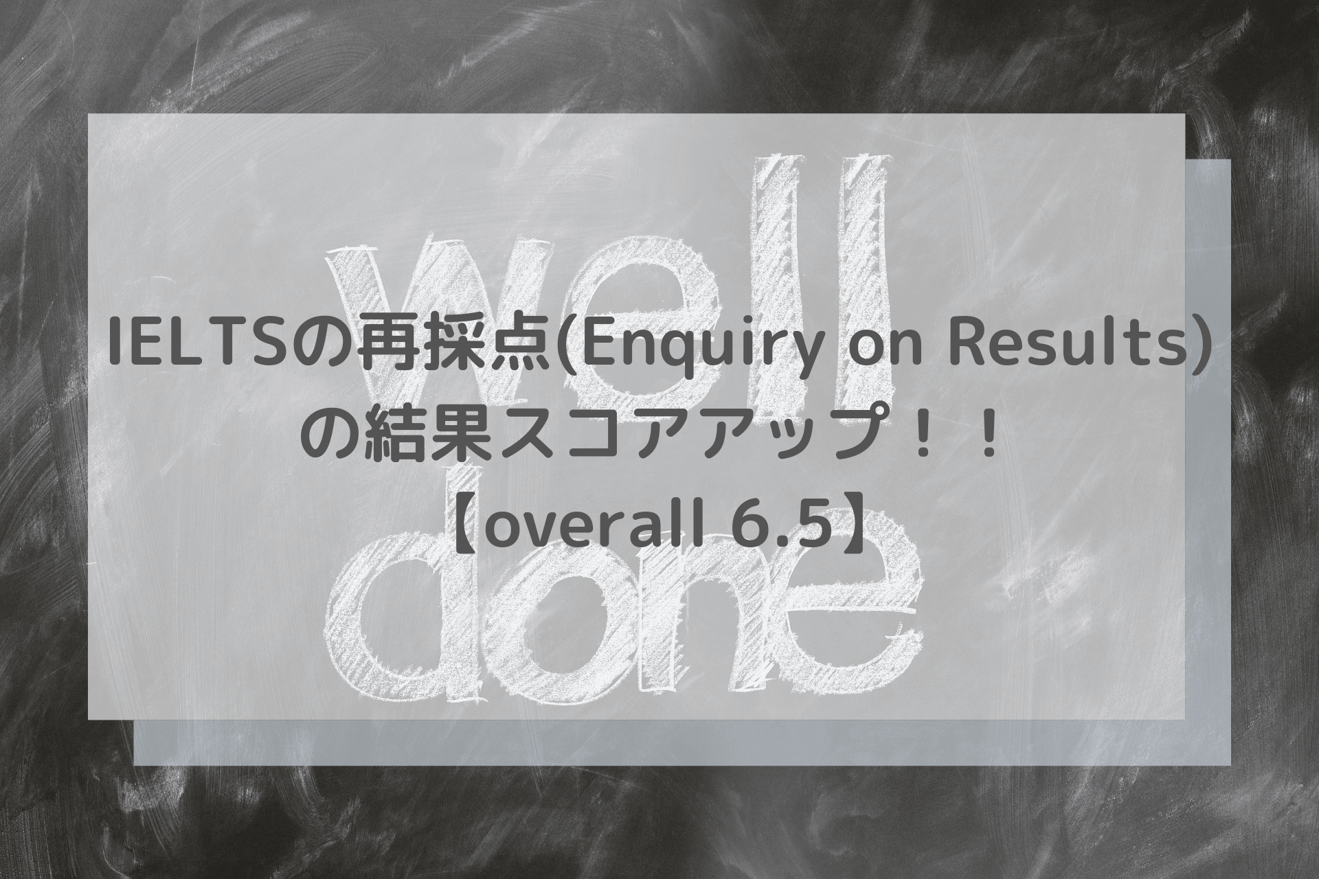 IELTSの再採点(Enquiry on Results)の結果スコアアップ【overall 6.5に】