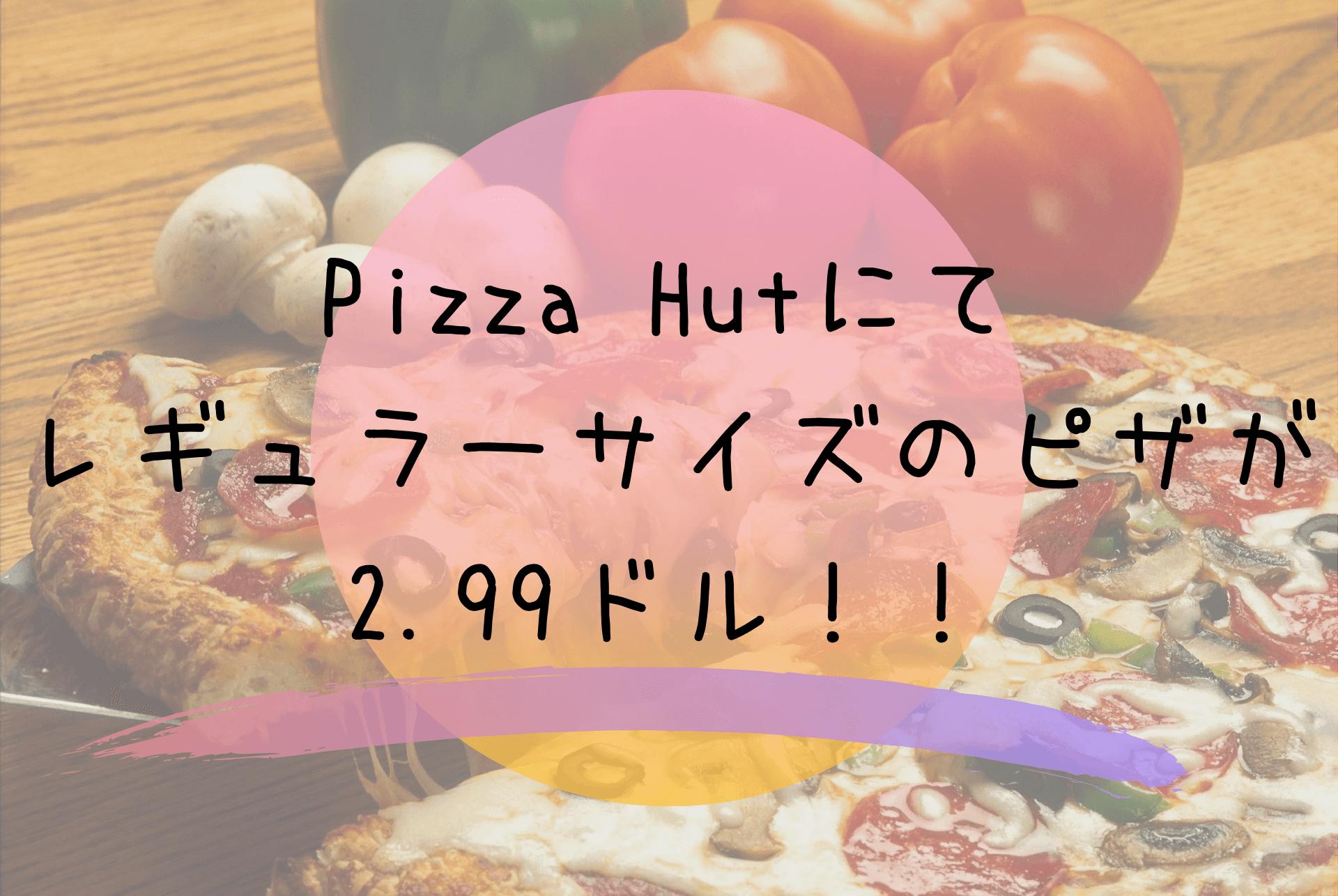 Pizza Hutにてレギュラーサイズのピザが2.99ドル!! (1)