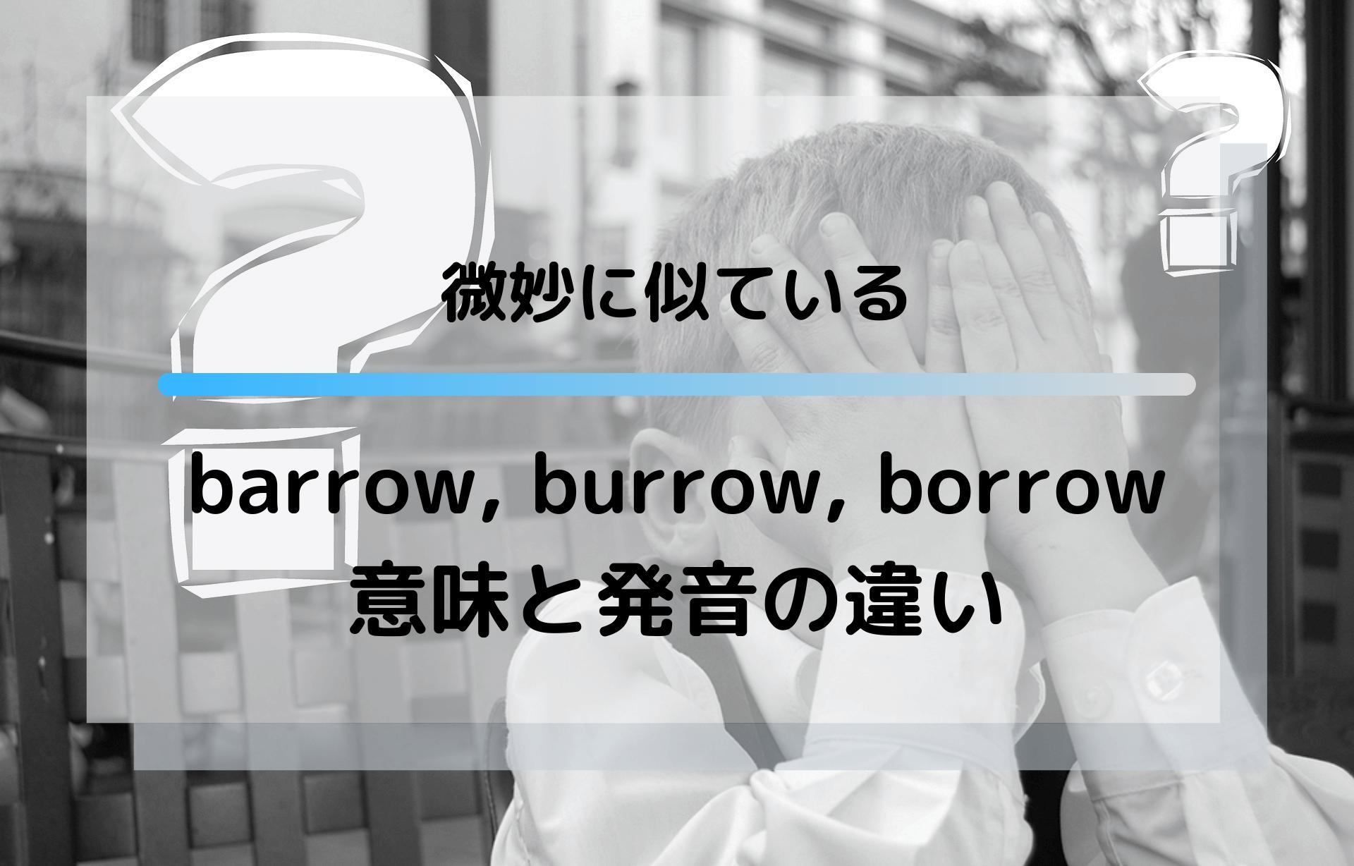 微妙に似ている barrow, burrow, borrowの意味と発音の違い