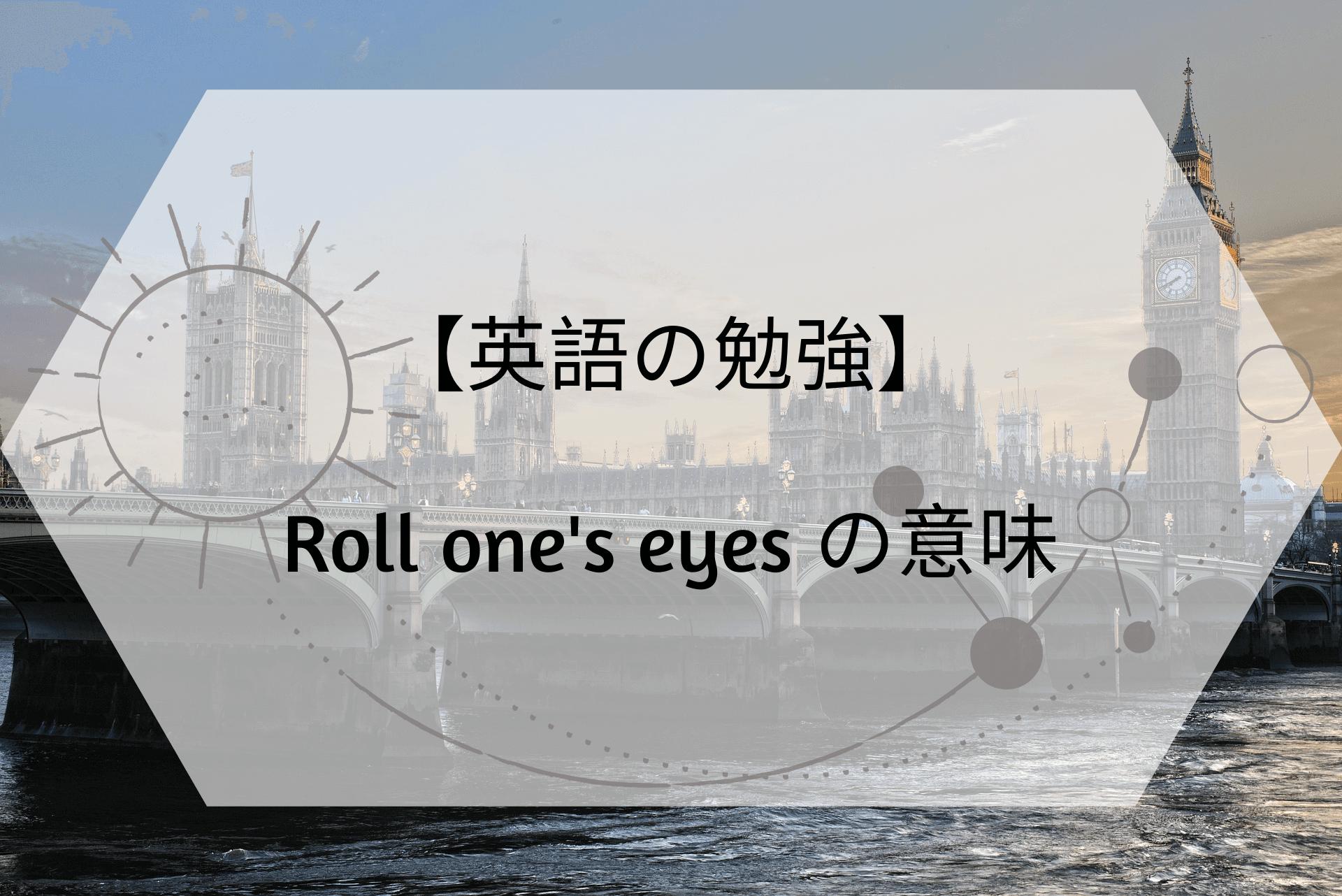 【英語の勉強】 Roll one's eyes の意味 (1)