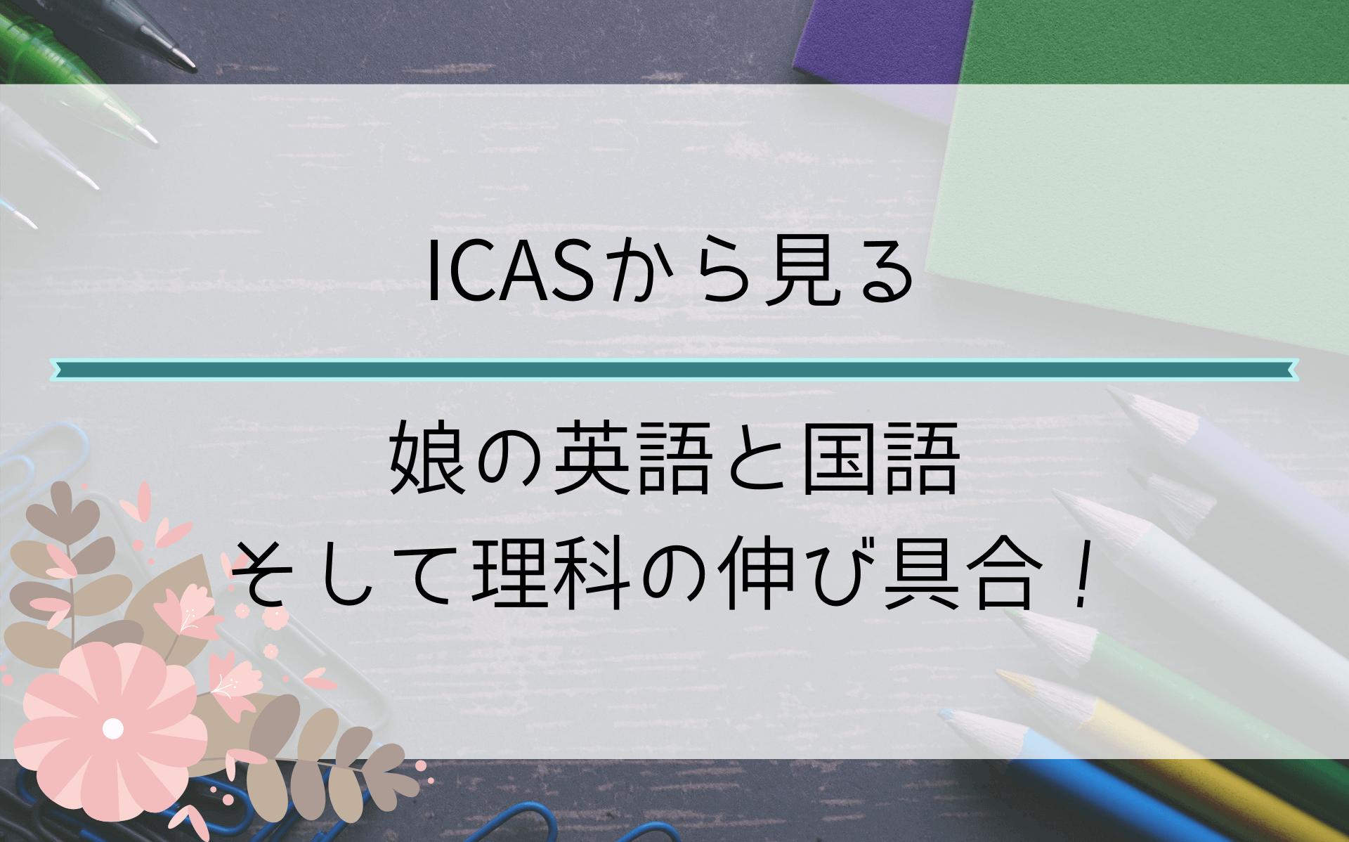ICASから見る娘の英語力と国語力そして理科