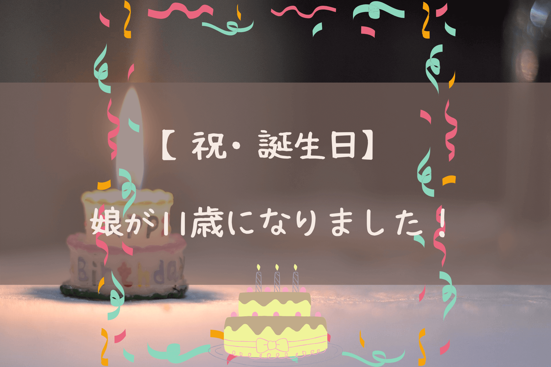【祝・誕生日】娘が11歳になりました!