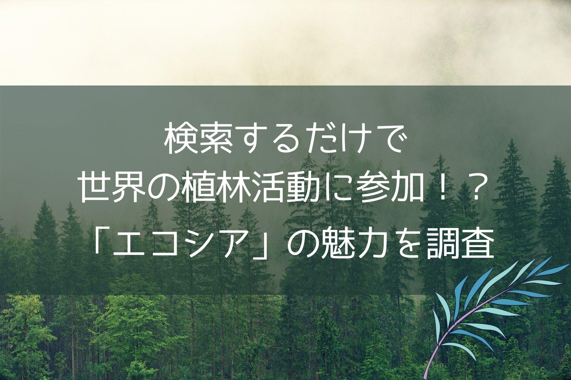 検索するだけで世界の植林活動に参加!?検索エンジン「エコシア」の魅力