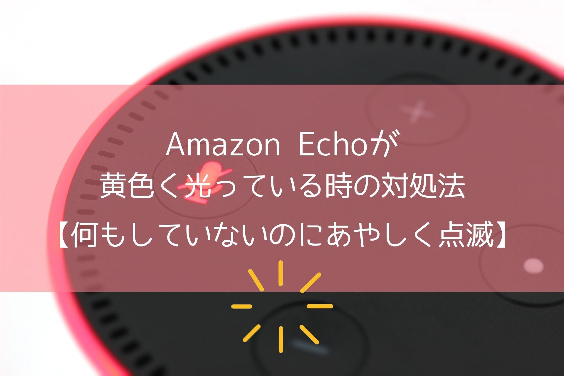Amazon Echoが黄色く光っている時の対処法【何もしていないのにあやしく点滅】