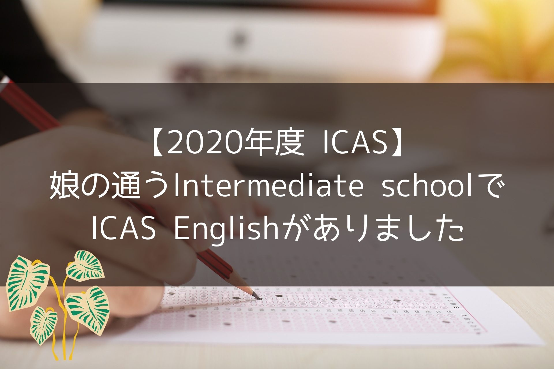 【2020年度】娘のIntermediate schoolでICAS Englishがありました